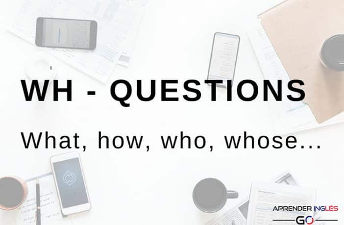 WH - Questions : Preguntas con what, how, who, whose, where, when...