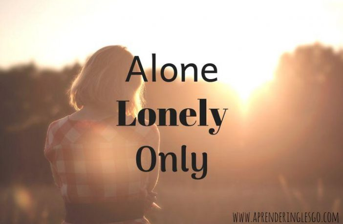 ALONE, LONELY y ONLY
