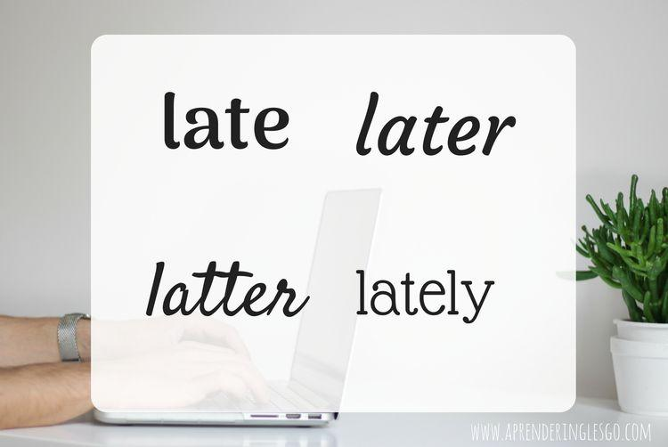 Late, later, latter y lately - ¿Cuál es la diferencia?