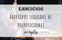 Ejercicios adjetivos seguidos de preposiciones en inglés