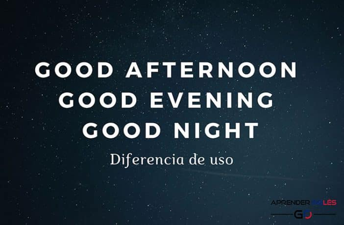 Diferencia entre Good Afternoon, Good Evening y Good Night en inglés